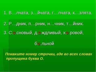 В…лчата, з…йчата, г…лчата, к…злята. 2. Р…дник, п…рник, н…чник, т…йник. 3. С…
