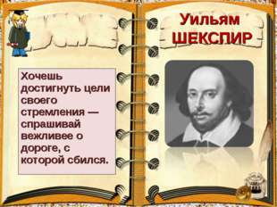 Уильям ШЕКСПИР Хочешь достигнуть цели своего стремления — спрашивай вежливее