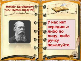 Михаил Евграфович САЛТЫКОВ-ЩЕДРИН У нас нет середины: либо по лицу, либо ручк