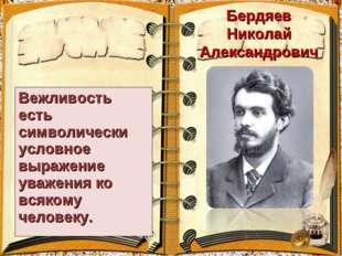 Бердяев Николай Александрович Вежливость есть символически условное выражение