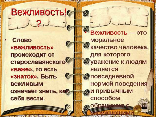 Вежливость!? Слово «вежливость» происходит от старославянского «веже», то ест...