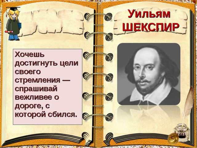 Уильям ШЕКСПИР Хочешь достигнуть цели своего стремления — спрашивай вежливее...