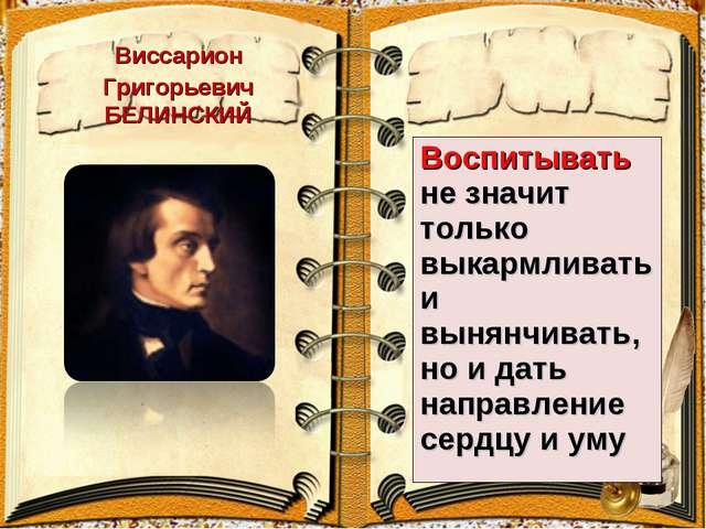Виссарион Григорьевич БЕЛИНСКИЙ Воспитывать не значит только выкармливать и в...