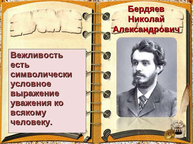 Бердяев Николай Александрович Вежливость есть символически условное выражение...