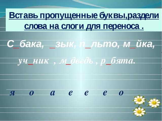 С_бака, _зык, п_льто, м_йка, уч_ник , м_дведь , р_бята. Вставь пропущенные б...