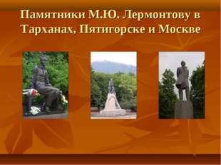 Памятники М.Ю. Лермонтову в Тарханах, Пятигорске и Москве