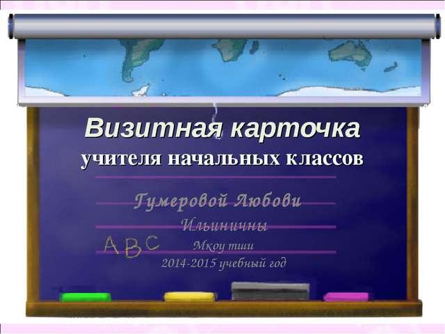 Визитная карточка учителя начальных классов Гумеровой Любови Ильиничны Мкоу т...