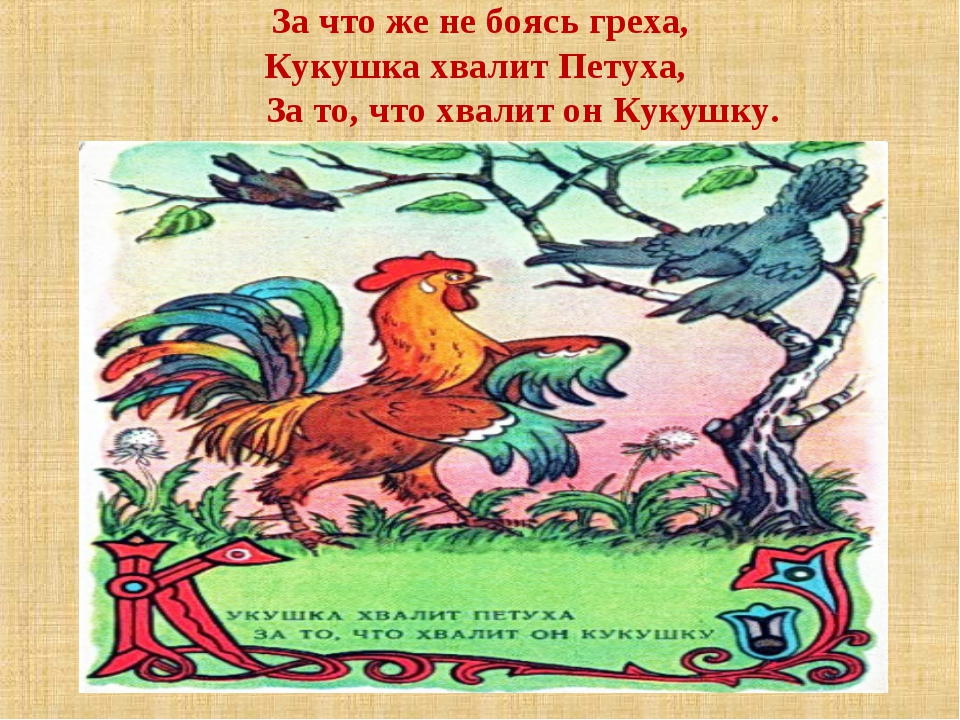 За что же не боясь греха, Кукушка хвалит Петуха, За то, что хвалит он Кукушку.