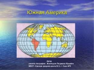 Южная Америка Автор учитель географии: Жовтецкая Людмила Юрьевна МБОУ «Сакск