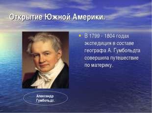 Открытие Южной Америки. В 1799 - 1804 годах экспедиция в составе географа А.