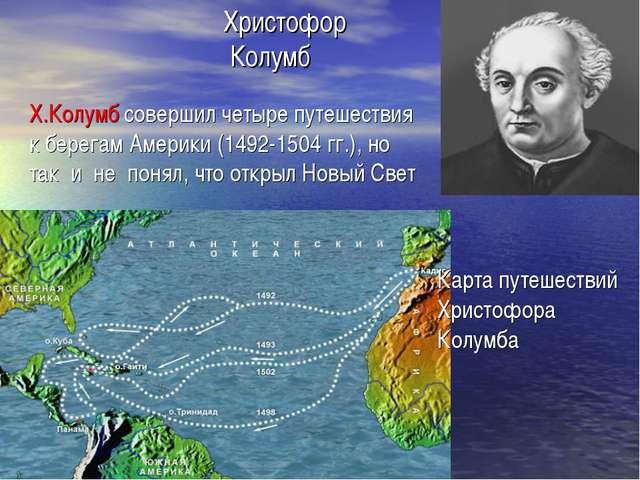 Христофор Колумб Карта путешествий Христофора Колумба Х.Колумб совершил четыр...