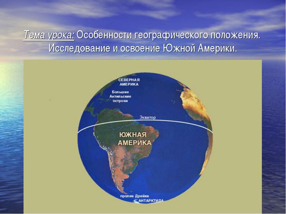 Тема урока: Особенности географического положения. Исследование и освоение Ю...