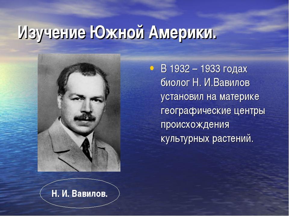 Изучение Южной Америки. В 1932 – 1933 годах биолог Н. И.Вавилов установил на...