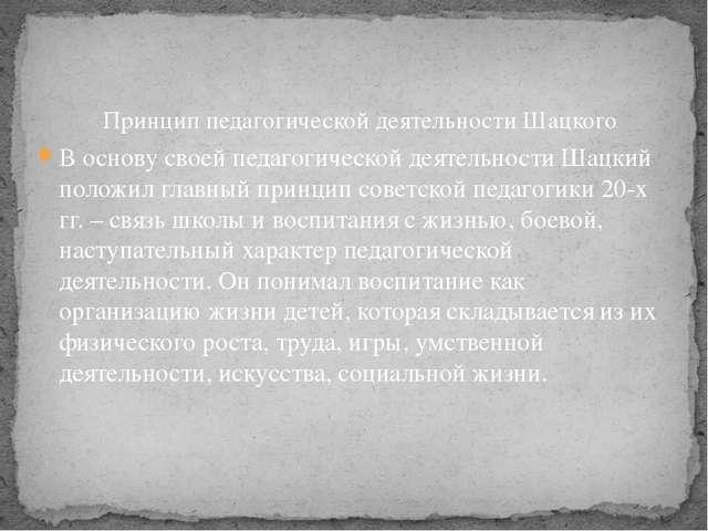 В основу своей педагогической деятельности Шацкий положил главный принцип сов...