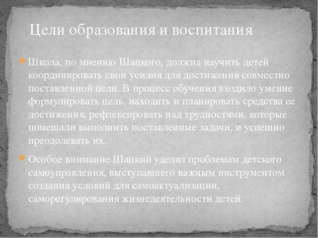 Школа, по мнению Шацкого, должна научить детей координировать свои усилия для...