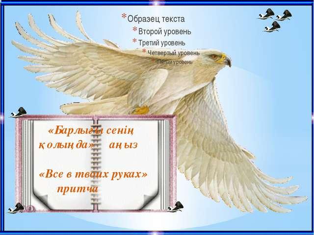 «Барлығы сенің қолыңда» аңыз «Все в твоих руках» притча