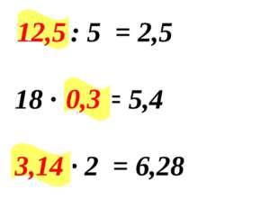 12,5 : 5 = 2,5 18 ∙ 0,3 = 5,4 ∙ 2 = 6,28 0,3 12,5 3,14
