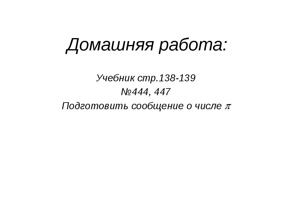 Домашняя работа: Учебник стр.138-139 №444, 447 Подготовить сообщение о числе 