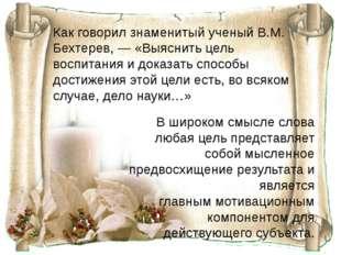 Как говорил знаменитый ученыйВ.М. Бехтерев, —«Выяснить цель воспитания и до