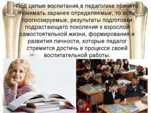 Под целью воспитания в педагогике принято понимать заранее определяемые, то е