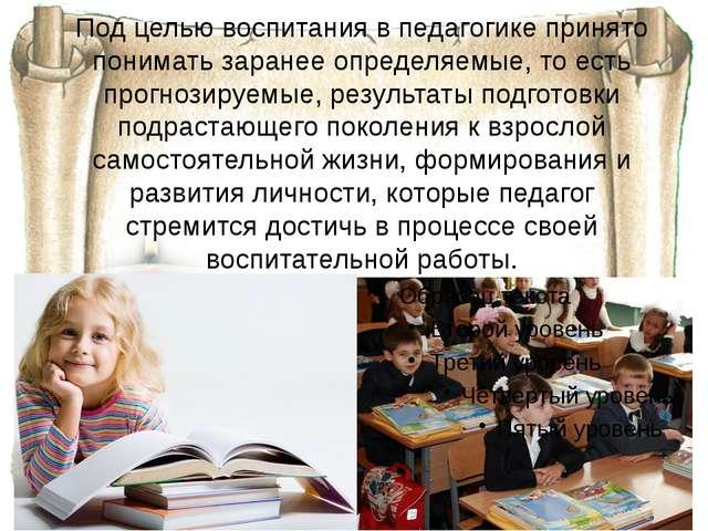 Под целью воспитания в педагогике принято понимать заранее определяемые, то е...