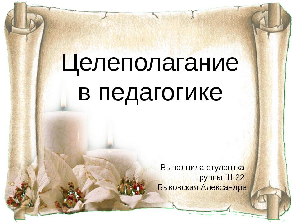 Целеполагание в педагогике Выполнила студентка группы Ш-22 Быковская Александра