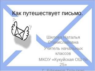 Как путешествует письмо. Шилова Наталья Станиславовна Учитель начальных класс
