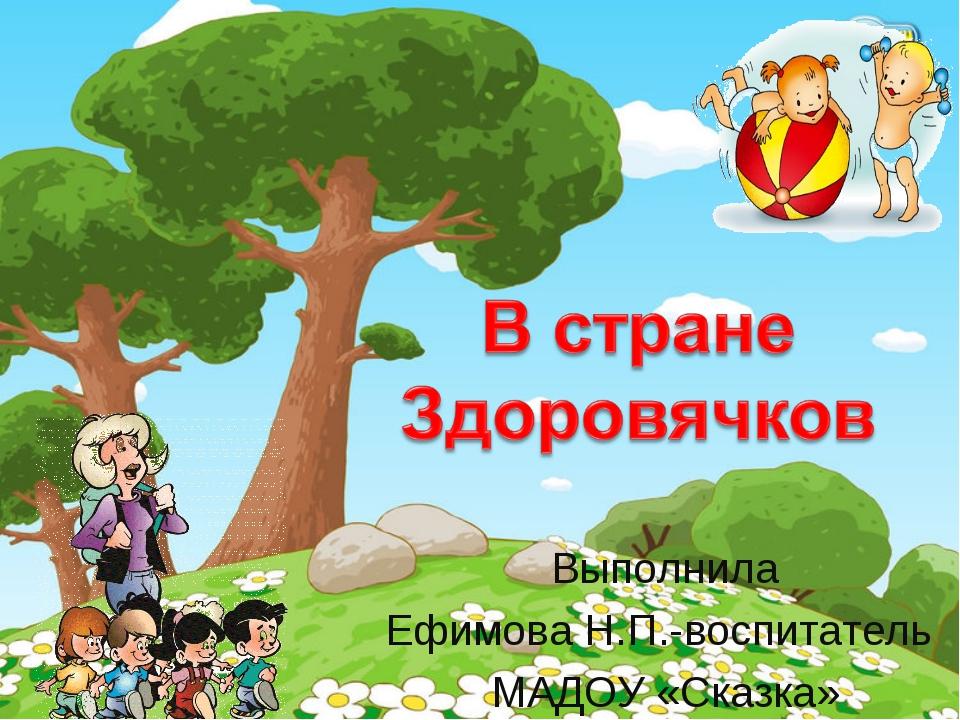 Выполнила Ефимова Н.П.-воспитатель МАДОУ «Сказка»