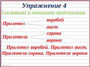 Упражнение 4 Составьте и напишите предложения. Прилетел воробей аист Прилетел