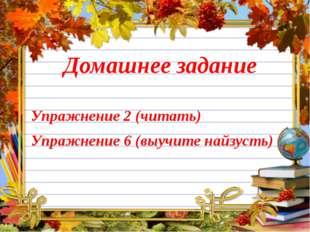 Домашнее задание Упражнение 2 (читать) Упражнение 6 (выучите найзусть)