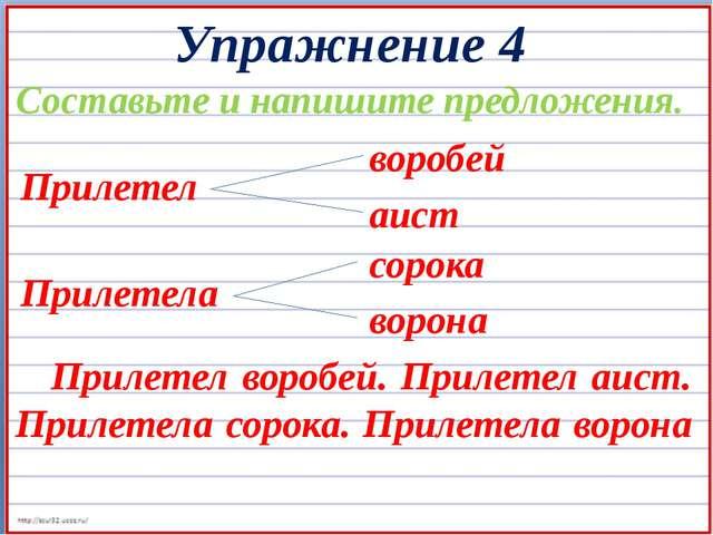 Упражнение 4 Составьте и напишите предложения. Прилетел воробей аист Прилетел...
