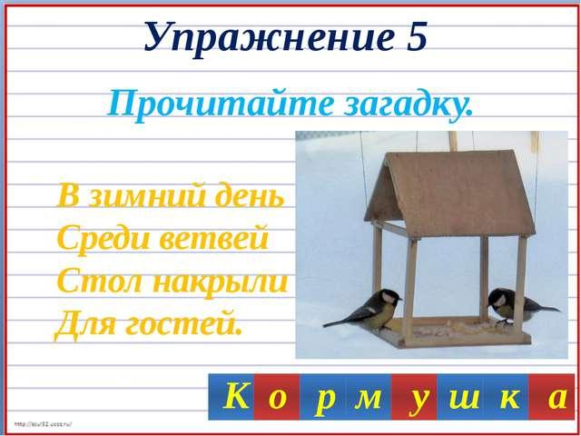 Упражнение 5 Прочитайте загадку. В зимний день Среди ветвей Стол накрыли Для...