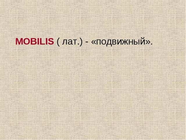 MOBILIS ( лат.) - «подвижный».