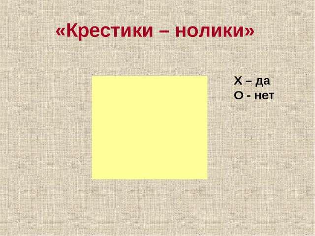 «Крестики – нолики» Х – да О - нет