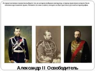 Александр II Освободитель Из представленных портретов выберете тот, на которо