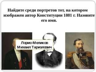 Найдите среди портретов тот, на котором изображен автор Конституции 1881 г. Н