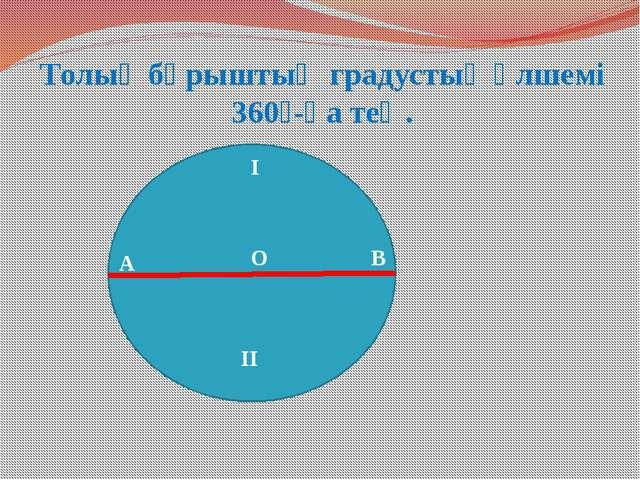 Толық бұрыштың градустық өлшемі 360⁰-қа тең. А О В І ІІ