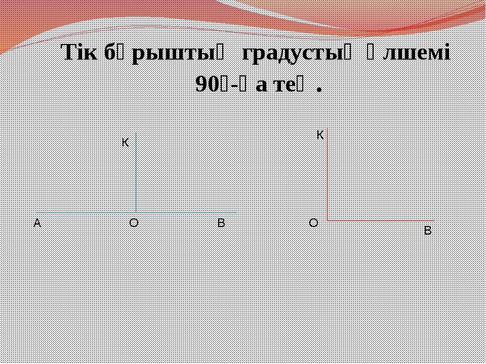 Тік бұрыштың градустық өлшемі 90⁰-қа тең. А О В К К О В