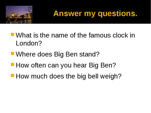 Answer my questions. What is the name of the famous clock in London? Where d...