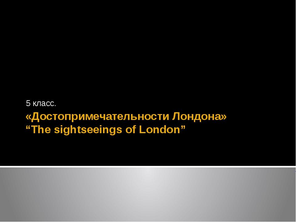 "«Достопримечательности Лондона» ""The sightseeings of London"" 5 класс."