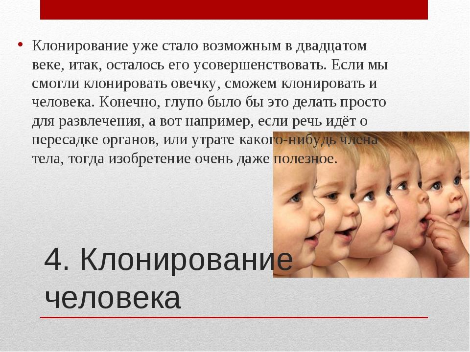 4. Клонирование человека Клонирование уже стало возможным в двадцатом веке, и...
