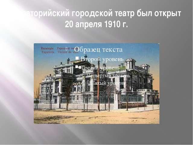 Евпаторийский городской театр был открыт 20 апреля 1910 г.