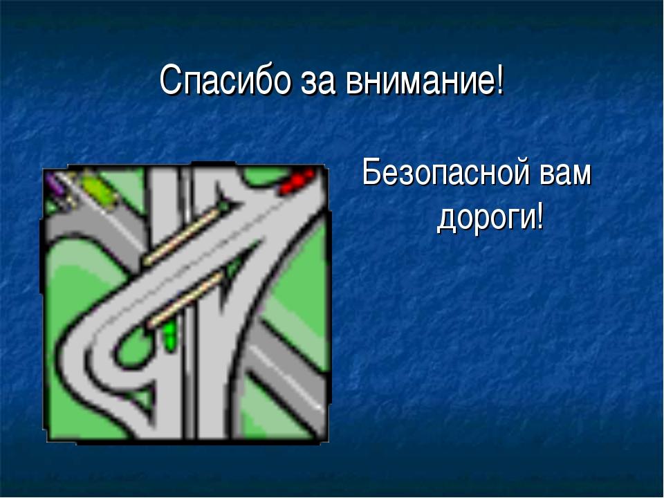 Спасибо за внимание! Безопасной вам дороги!