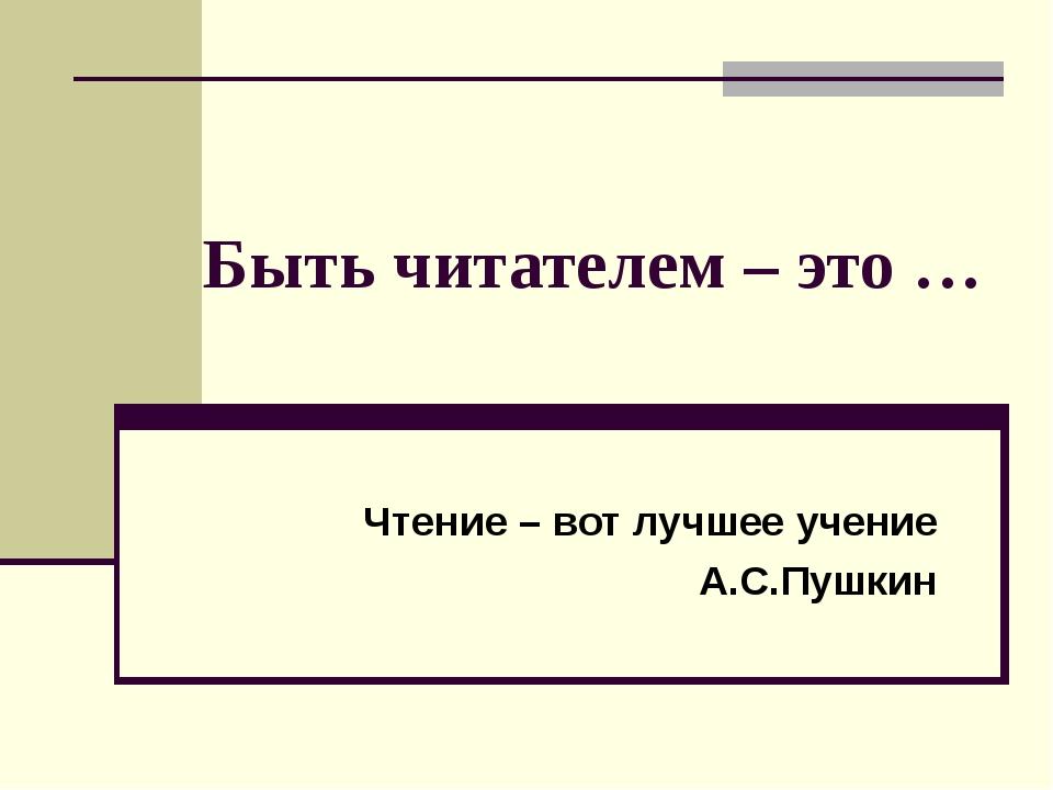 Быть читателем – это … Чтение – вот лучшее учение А.С.Пушкин