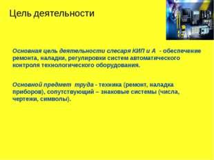 Основная цель деятельности слесаря КИП и А  - обеспечение ремонта, наладки, р
