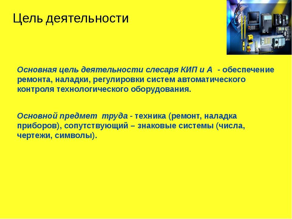 Основная цель деятельности слесаря КИП и А  - обеспечение ремонта, наладки, р...