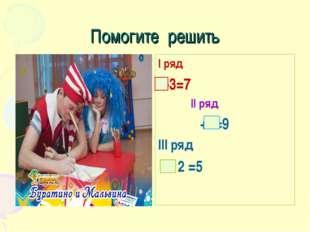 Помогите решить I ряд -3=7 II ряд +4=9 III ряд - 2 =5