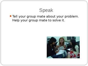 Speak Tell your group mate about your problem. Help your group mate to solve