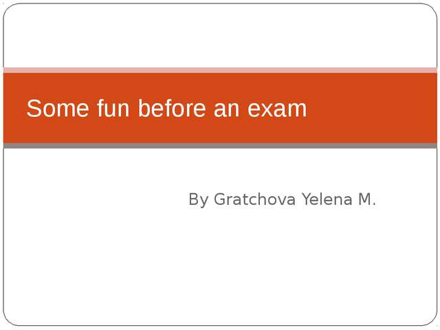 By Gratchova Yelena M. Some fun before an exam