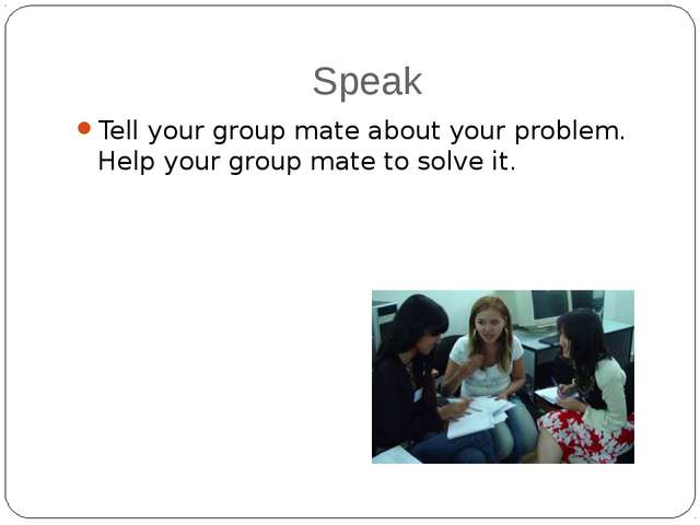 Speak Tell your group mate about your problem. Help your group mate to solve...